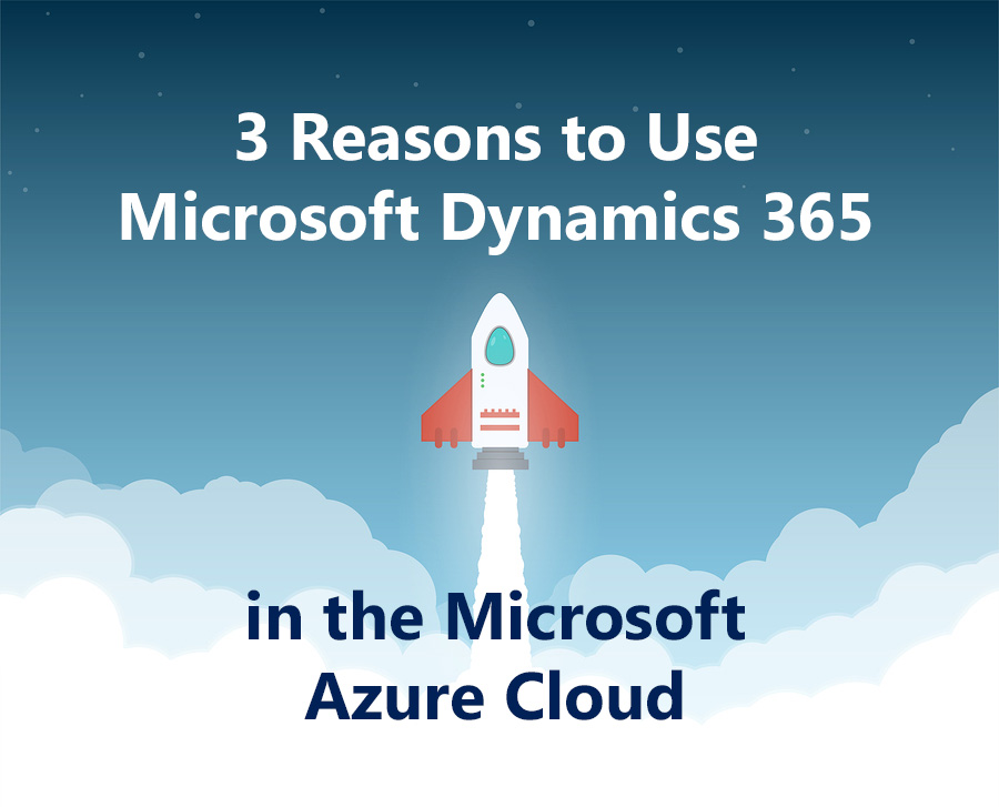 3 Reasons to Use Dynamics 365 in the Microsoft Azure Cloud